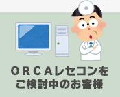ORCAレセコンをご検討中のお客様